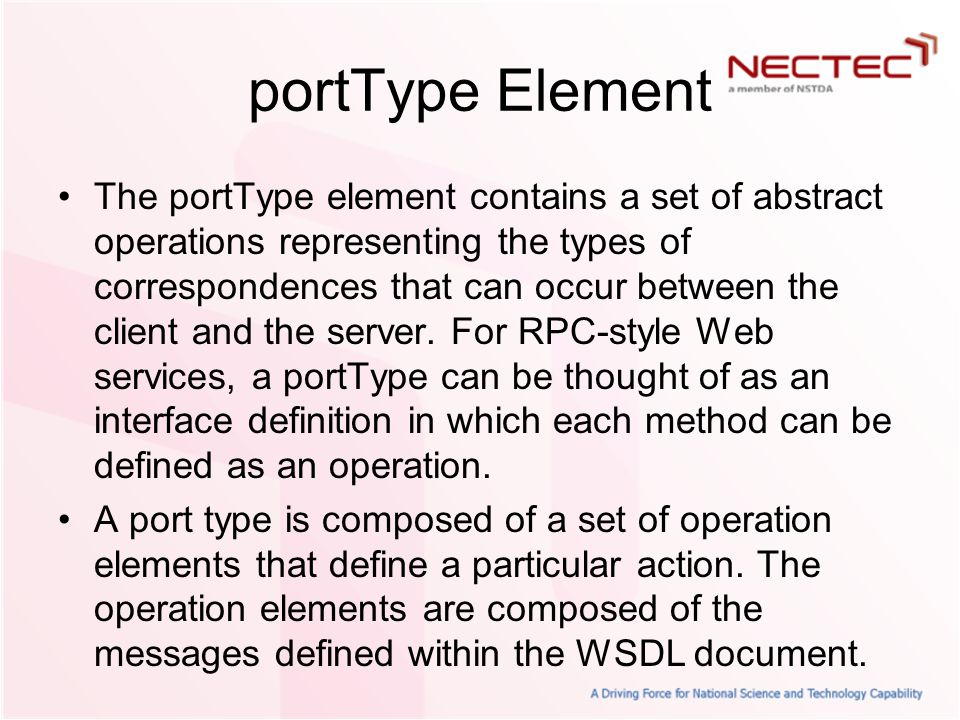 portType Element The portType element contains a set of abstract operations representing the types of correspondences that can occur between the client and the server.