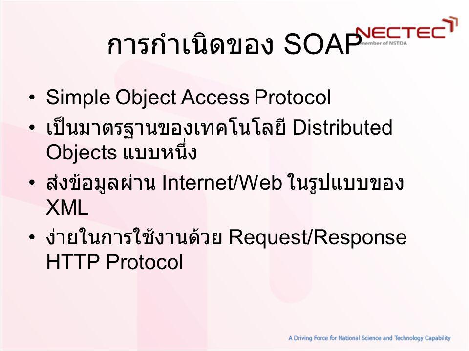 การกำเนิดของ SOAP Simple Object Access Protocol เป็นมาตรฐานของเทคโนโลยี Distributed Objects แบบหนึ่ง ส่งข้อมูลผ่าน Internet/Web ในรูปแบบของ XML ง่ายใน
