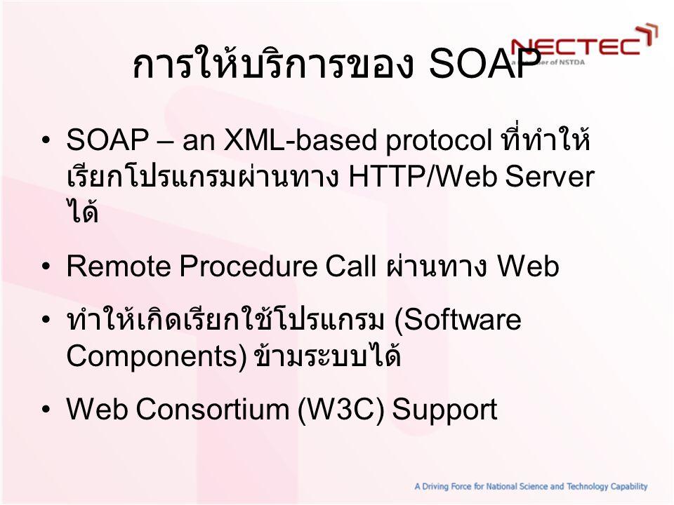 การให้บริการของ SOAP SOAP – an XML-based protocol ที่ทำให้ เรียกโปรแกรมผ่านทาง HTTP/Web Server ได้ Remote Procedure Call ผ่านทาง Web ทำให้เกิดเรียกใช้