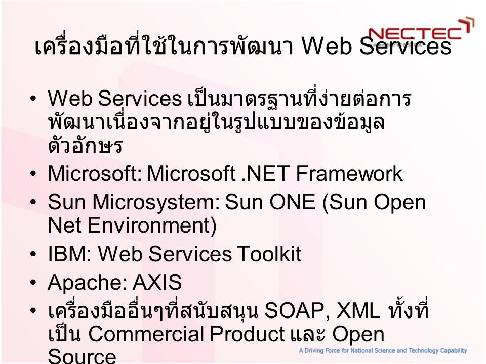 เครื่องมือที่ใช้ในการพัฒนา Web Services Web Services เป็นมาตรฐานที่ง่ายต่อการ พัฒนาเนื่องจากอยู่ในรูปแบบของข้อมูล ตัวอักษร Microsoft: Microsoft.NET Fr