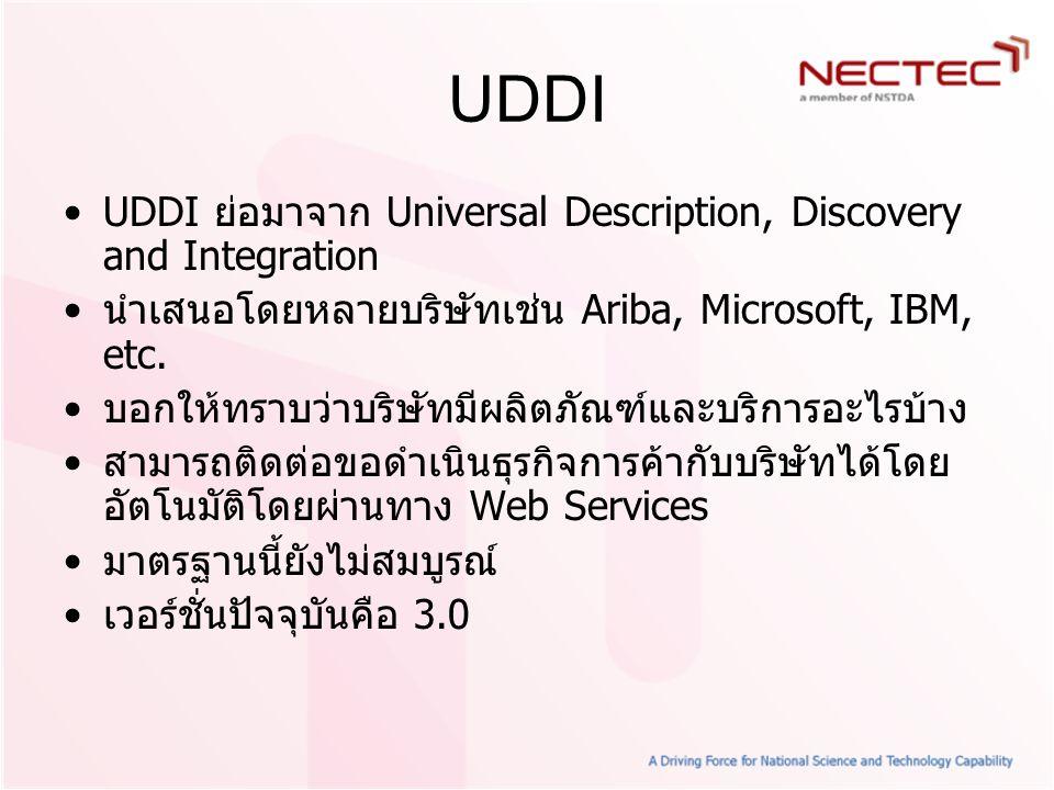 UDDI UDDI ย่อมาจาก Universal Description, Discovery and Integration นำเสนอโดยหลายบริษัทเช่น Ariba, Microsoft, IBM, etc. บอกให้ทราบว่าบริษัทมีผลิตภัณฑ์