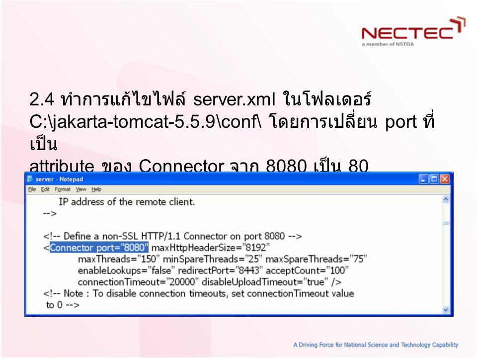 2.4 ทำการแก้ไขไฟล์ server.xml ในโฟลเดอร์ C:\jakarta-tomcat-5.5.9\conf\ โดยการเปลี่ยน port ที่ เป็น attribute ของ Connector จาก 8080 เป็น 80