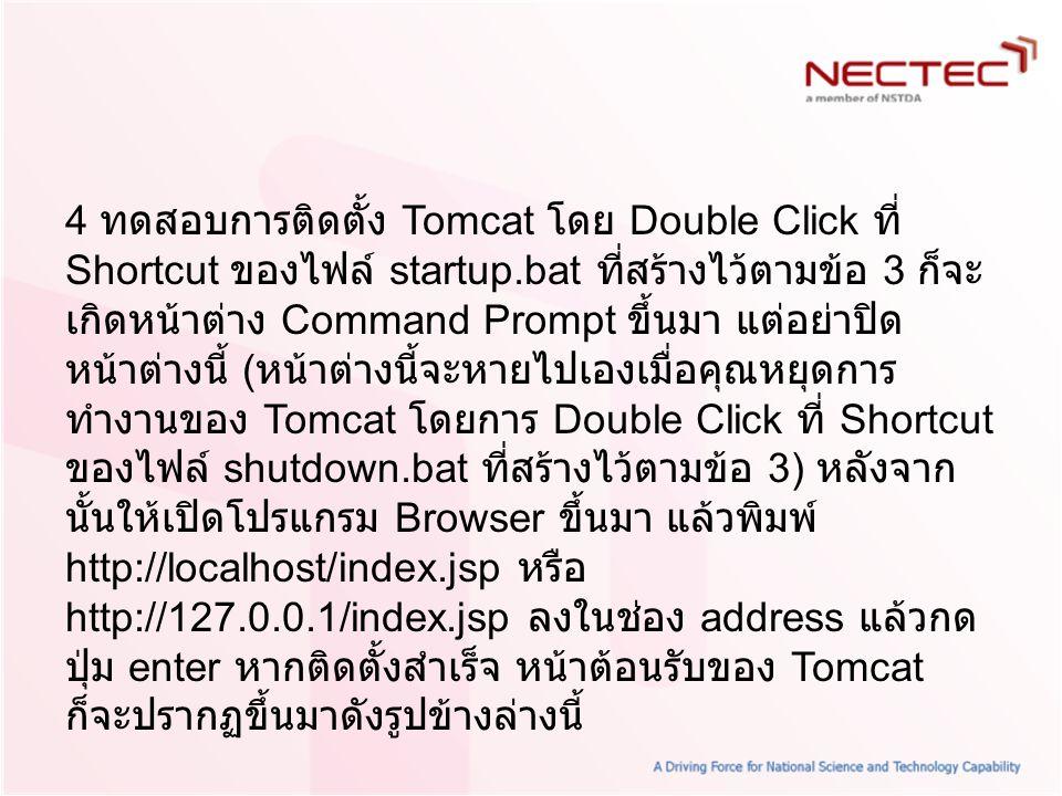 4 ทดสอบการติดตั้ง Tomcat โดย Double Click ที่ Shortcut ของไฟล์ startup.bat ที่สร้างไว้ตามข้อ 3 ก็จะ เกิดหน้าต่าง Command Prompt ขึ้นมา แต่อย่าปิด หน้า