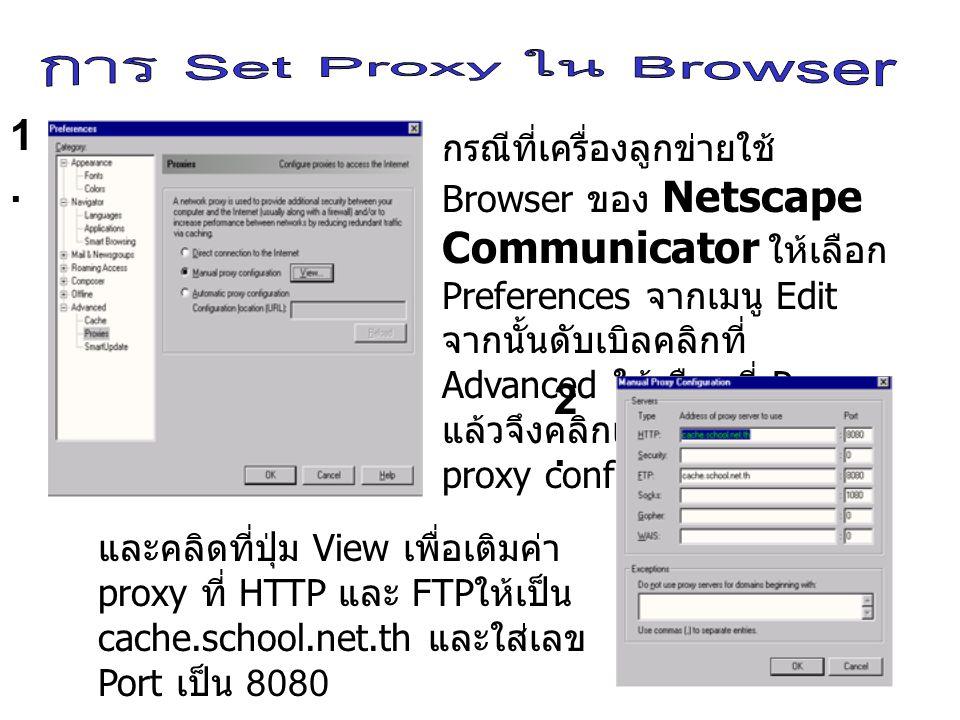 กรณีที่เครื่องลูกข่ายใช้ Browser ของ Internet Explorer ให้เลือก Tools->Internet Option จากนั้นเลือกที่แถบ Connection->Lan Setting ให้คลิกเครื่องหมายถูกหน้า use a proxy server และใส่ Address เป็น cache.school.net.th และใส่ เลข Port เป็น 8080 1.1.