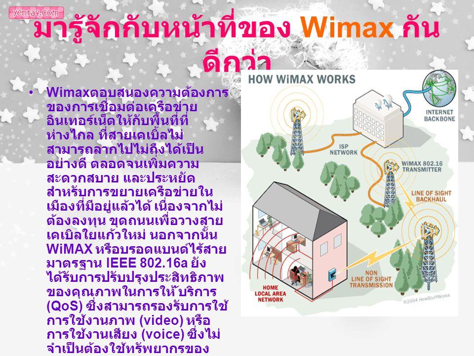 มารู้จักกับหน้าที่ของ Wimax กัน ดีกว่า Wimax ตอบสนองความต้องการ ของการเชื่อมต่อเครือข่าย อินเทอร์เน็ตให้กับพื้นที่ที่ ห่างไกล ที่สายเคเบิ้ลไม่ สามารถล