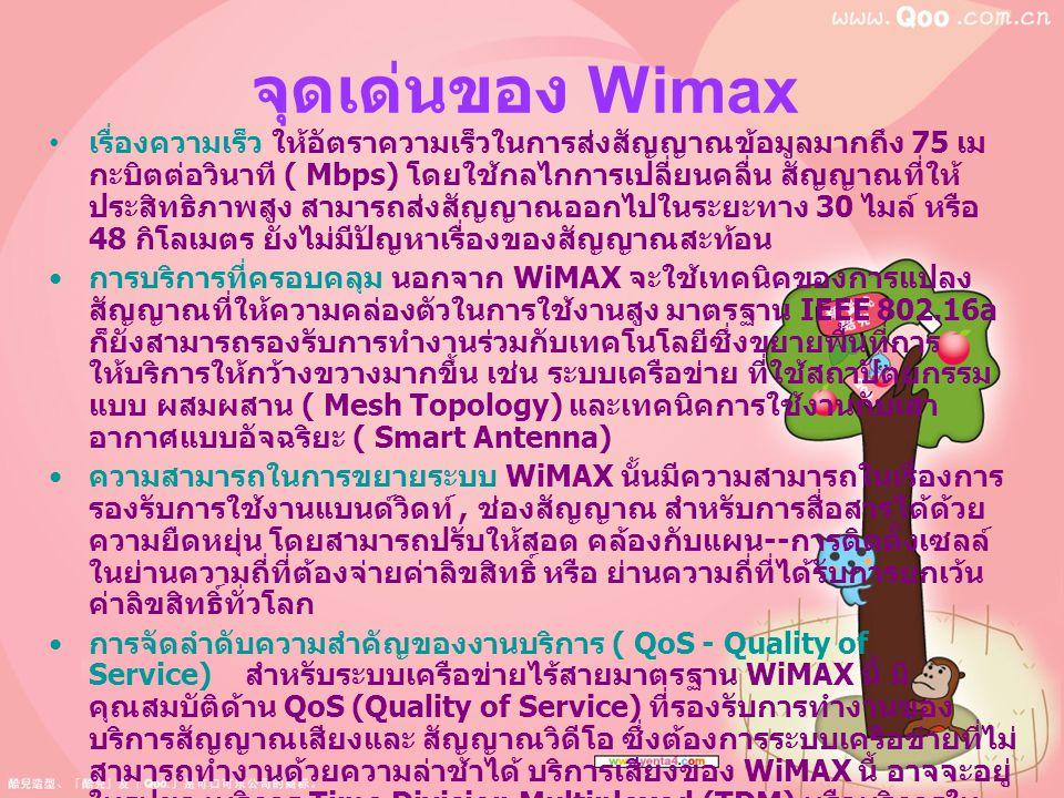 จุดเด่นของ Wimax เรื่องความเร็ว ให้อัตราความเร็วในการส่งสัญญาณข้อมูลมากถึง 75 เม กะบิตต่อวินาที ( Mbps) โดยใช้กลไกการเปลี่ยนคลื่น สัญญาณที่ให้ ประสิทธ