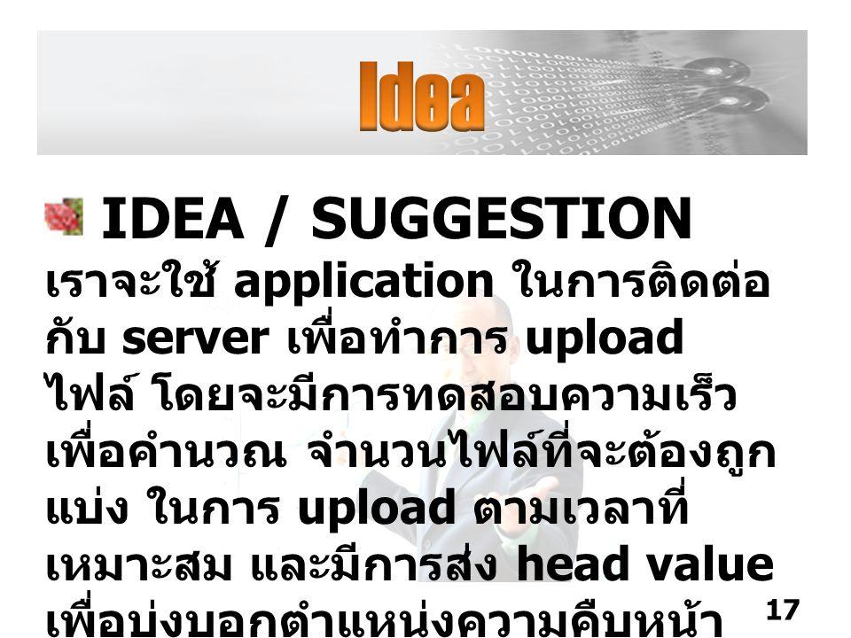 IDEA / SUGGESTION เราจะใช้ application ในการติดต่อ กับ server เพื่อทำการ upload ไฟล์ โดยจะมีการทดสอบความเร็ว เพื่อคำนวณ จำนวนไฟล์ที่จะต้องถูก แบ่ง ในการ upload ตามเวลาที่ เหมาะสม และมีการส่ง head value เพื่อบ่งบอกตำแหน่งความคืบหน้า ของไฟล์ที่ได้ upload ไปแล้ว 17