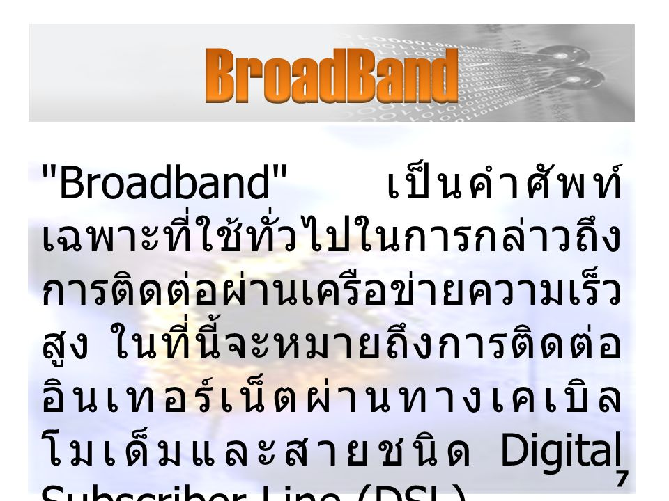 Broadband เป็นคำศัพท์ เฉพาะที่ใช้ทั่วไปในการกล่าวถึง การติดต่อผ่านเครือข่ายความเร็ว สูง ในที่นี้จะหมายถึงการติดต่อ อินเทอร์เน็ตผ่านทางเคเบิล โมเด็มและสายชนิด Digital Subscriber Line (DSL) 7