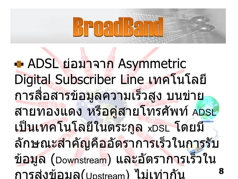 ADSL ย่อมาจาก Asymmetric Digital Subscriber Line เทคโนโลยี การสื่อสารข้อมูลความเร็วสูง บนข่าย สายทองแดง หรือคู่สายโทรศัพท์ ADSL เป็นเทคโนโลยีในตระกูล xDSL โดยมี ลักษณะสำคัญคืออัตราการเร็วในการรับ ข้อมูล ( Downstream ) และอัตราการเร็วใน การส่งข้อมูล ( Upstream ) ไม่เท่ากัน 8