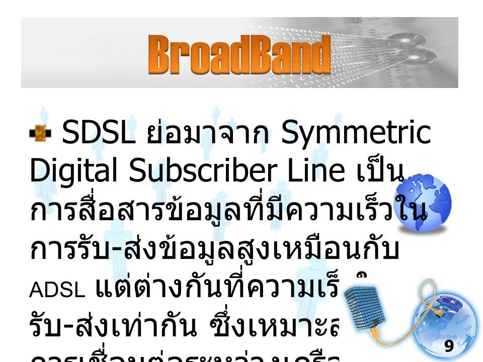 SDSL ย่อมาจาก Symmetric Digital Subscriber Line เป็น การสื่อสารข้อมูลที่มีความเร็วใน การรับ - ส่งข้อมูลสูงเหมือนกับ ADSL แต่ต่างกันที่ความเร็วในการ รับ - ส่งเท่ากัน ซึ่งเหมาะสำหรับ การเชื่อมต่อระหว่างเครือข่ายกับ เครือข่าย 9
