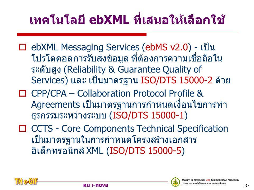37 เทคโนโลยี ebXML ที่เสนอให้เลือกใช้  ebXML Messaging Services (ebMS v2.0) - เป็น โปรโตคอลการรับส่งข้อมูล ที่ต้องการความเชื่อถือใน ระดับสูง (Reliabi