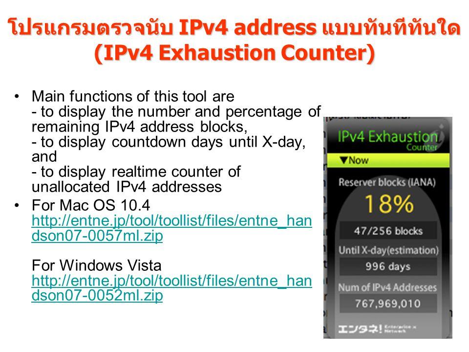 โปรแกรมตรวจนับ IPv4 address แบบทันทีทันใด (IPv4 Exhaustion Counter) Main functions of this tool are - to display the number and percentage of remaining IPv4 address blocks, - to display countdown days until X-day, and - to display realtime counter of unallocated IPv4 addresses For Mac OS 10.4 http://entne.jp/tool/toollist/files/entne_han dson07-0057ml.zip For Windows Vista http://entne.jp/tool/toollist/files/entne_han dson07-0052ml.zip http://entne.jp/tool/toollist/files/entne_han dson07-0057ml.zip http://entne.jp/tool/toollist/files/entne_han dson07-0052ml.zip