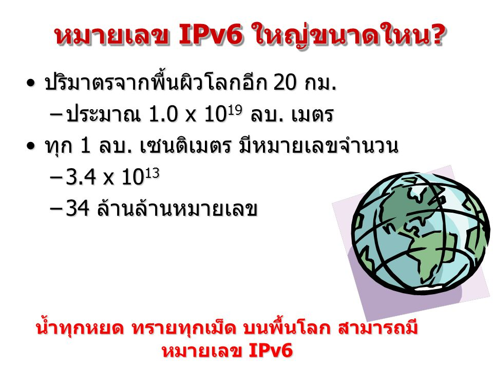 หมายเลข IPv6 ใหญ่ขนาดใหน? ปริมาตรจากพื้นผิวโลกอีก 20 กม.ปริมาตรจากพื้นผิวโลกอีก 20 กม. –ประมาณ 1.0 x 10 19 ลบ. เมตร ทุก 1 ลบ. เซนติเมตร มีหมายเลขจำนวน