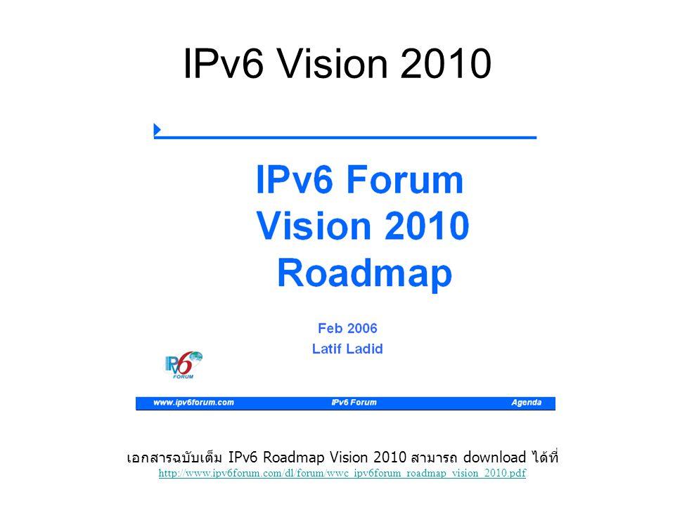 IPv6 Vision 2010 เอกสารฉบับเต็ม IPv6 Roadmap Vision 2010 สามารถ download ได้ที่ http://www.ipv6forum.com/dl/forum/wwc_ipv6forum_roadmap_vision_2010.pd