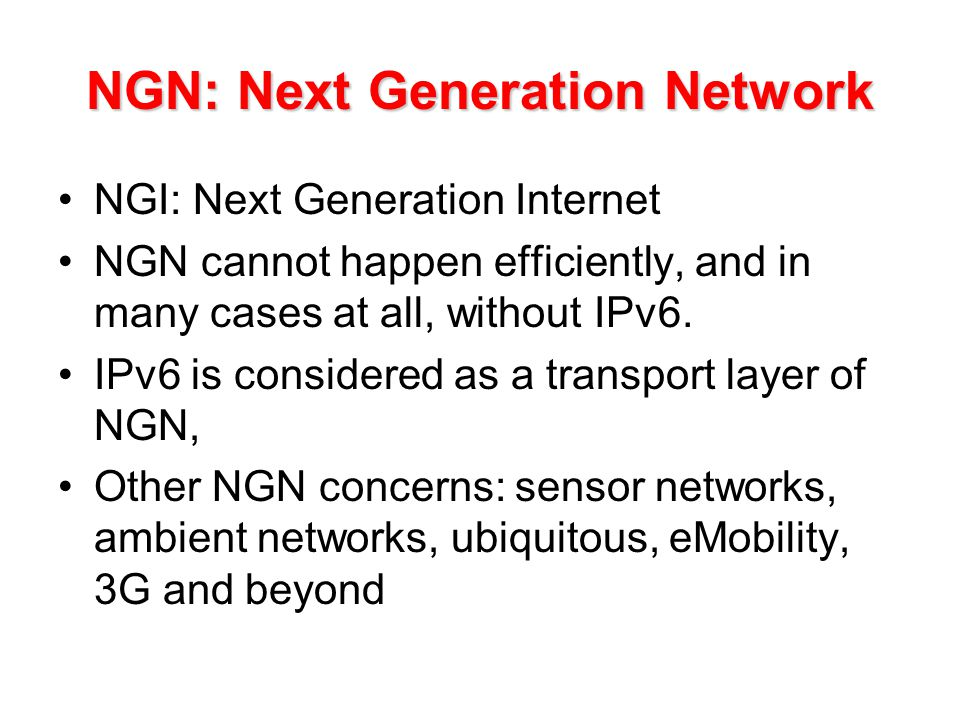 NGN: Next Generation Network NGI: Next Generation Internet NGN cannot happen efficiently, and in many cases at all, without IPv6.
