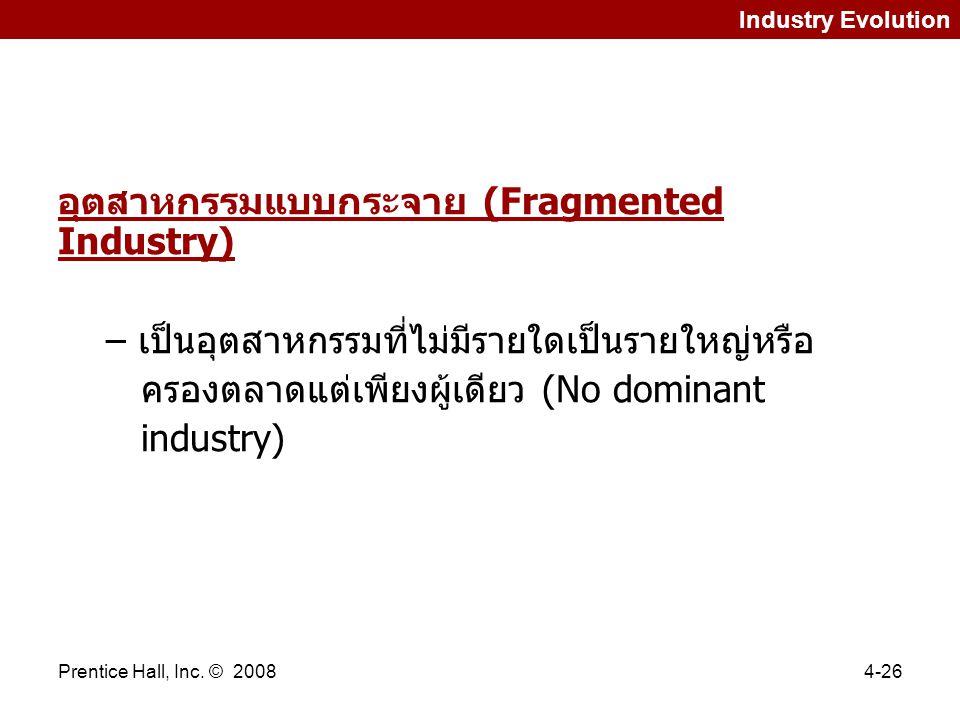 Prentice Hall, Inc. © 20084-26 Industry Evolution อุตสาหกรรมแบบกระจาย (Fragmented Industry) – เป็นอุตสาหกรรมที่ไม่มีรายใดเป็นรายใหญ่หรือ ครองตลาดแต่เพ