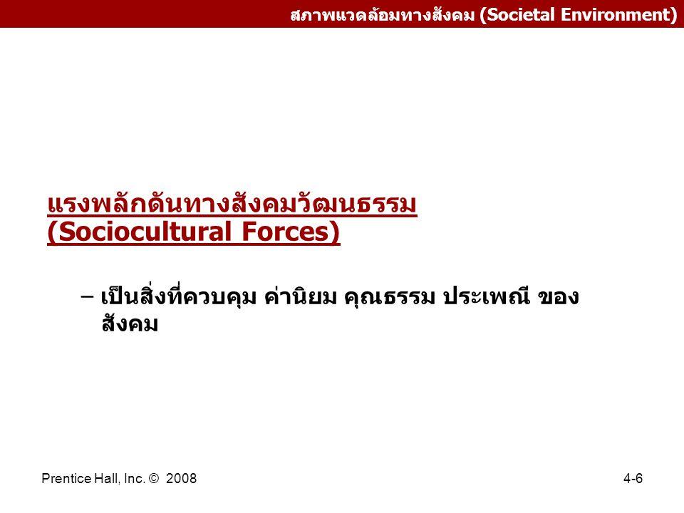 Prentice Hall, Inc. © 20084-6 สภาพแวดล้อมทางสังคม (Societal Environment) แรงพลักดันทางสังคมวัฒนธรรม (Sociocultural Forces) – เป็นสิ่งที่ควบคุม ค่านิยม