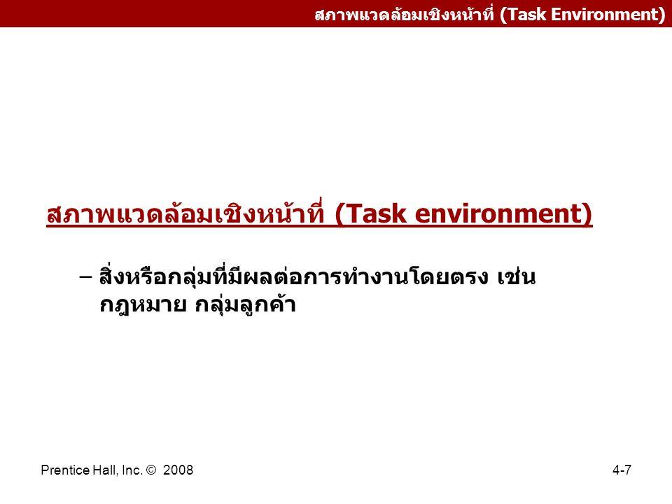 Prentice Hall, Inc. © 20084-7 สภาพแวดล้อมเชิงหน้าที่ (Task Environment) สภาพแวดล้อมเชิงหน้าที่ (Task environment) – สิ่งหรือกลุ่มที่มีผลต่อการทำงานโดย