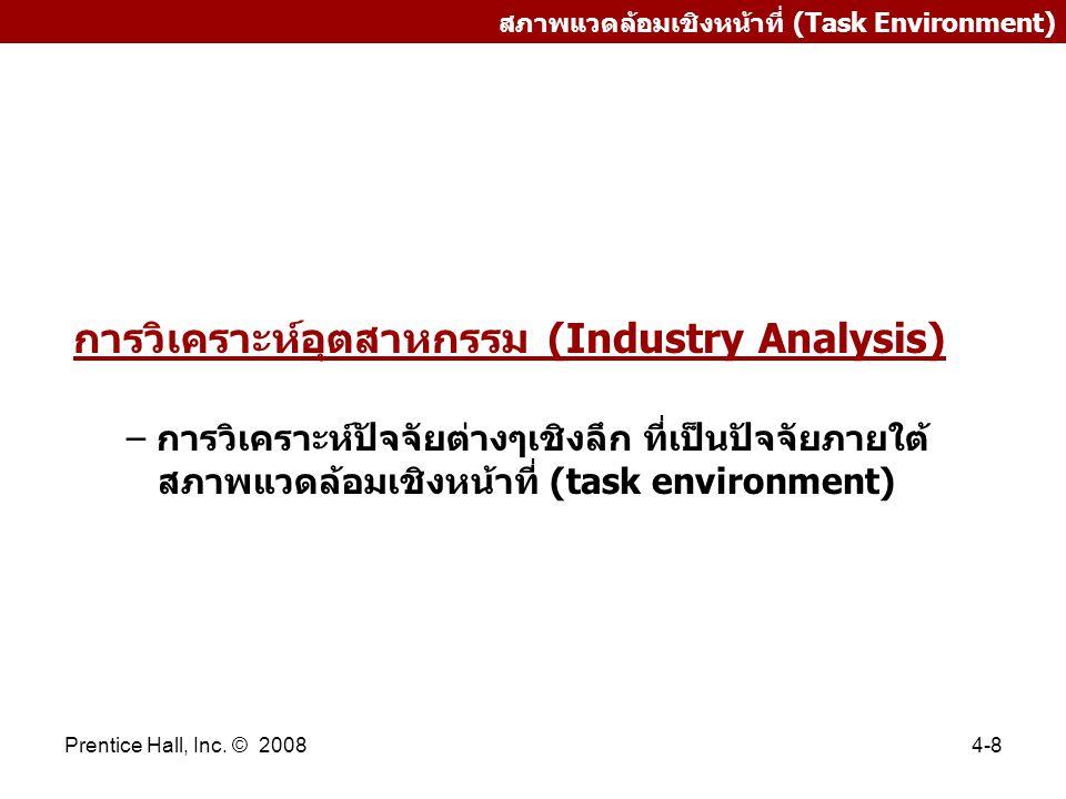 Prentice Hall, Inc. © 20084-8 สภาพแวดล้อมเชิงหน้าที่ (Task Environment) การวิเคราะห์อุตสาหกรรม (Industry Analysis) – การวิเคราะห์ปัจจัยต่างๆเชิงลึก ที