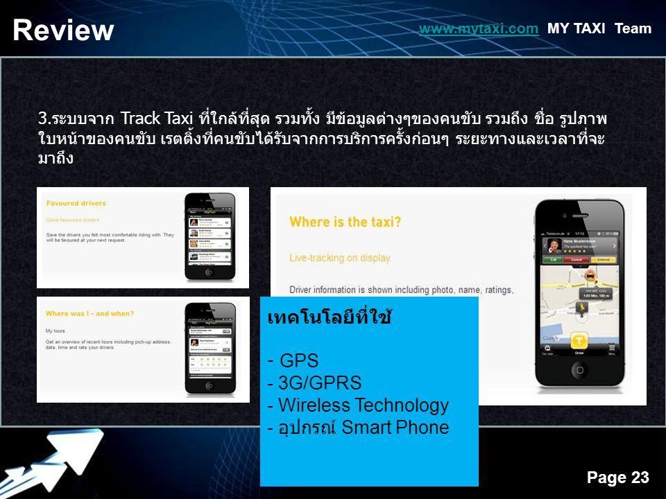 Powerpoint Templates Page 23 3.ระบบจาก Track Taxi ที่ใกล้ที่สุด รวมทั้ง มีข้อมูลต่างๆของคนขับ รวมถึง ชื่อ รูปภาพ ใบหน้าของคนขับ เรตติ้งที่คนขับได้รับจากการบริการครั้งก่อนๆ ระยะทางและเวลาที่จะ มาถึง Review www.mytaxi.comwww.mytaxi.com MY TAXI Team เทคโนโลยีที่ใช้ - GPS - 3G/GPRS - Wireless Technology - อุปกรณ์ Smart Phone