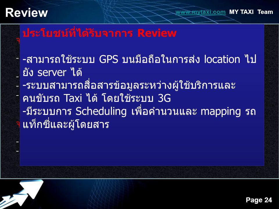 Powerpoint Templates Page 24 Review www.mytaxi.comwww.mytaxi.com MY TAXI Team จุดเด่นของบริการ - ช่วยให้ผู้ใช้บริการรถ Taxi สามารถเรียกใช้บริการจากรถ Taxi โดยตรงโดย ไม่ต้องผ่าน Call Center - ผู้ใช้บริการมีความสะดวก รวดเร็ว ความปลอดภัยและค่าบริการที่ยุติธรรม - สามารถเห็นหน้าตาของคนขับ ระยะทางและเวลาในการเดินทางมารับ - สามารถทราบถึงเรตติ้งของคนขับซึ่งหมายรวมถึงความพึงพอใจของ ผู้ใช้บริการ จุดอ่อนของบริการ - หาการสื่อสารล่มทำให้ไม่สามารถเชื่อมโยงข้อมูลกันได้ - Application ไม่สามารถแจ้งปัญหาฉุกเฉินในกรณีที่เกิดปัญหาได้ ประโยชน์ที่ได้รับจาการ Review -สามารถใช้ระบบ GPS บนมือถือในการส่ง location ไป ยัง server ได้ -ระบบสามารถสื่อสารข้อมูลระหว่างผู้ใช้บริการและ คนขับรถ Taxi ได้ โดยใช้ระบบ 3G -มีระบบการ Scheduling เพื่อคำนวนและ mapping รถ แท็กซี่และผู้โดยสาร ประโยชน์ที่ได้รับจาการ Review -สามารถใช้ระบบ GPS บนมือถือในการส่ง location ไป ยัง server ได้ -ระบบสามารถสื่อสารข้อมูลระหว่างผู้ใช้บริการและ คนขับรถ Taxi ได้ โดยใช้ระบบ 3G -มีระบบการ Scheduling เพื่อคำนวนและ mapping รถ แท็กซี่และผู้โดยสาร