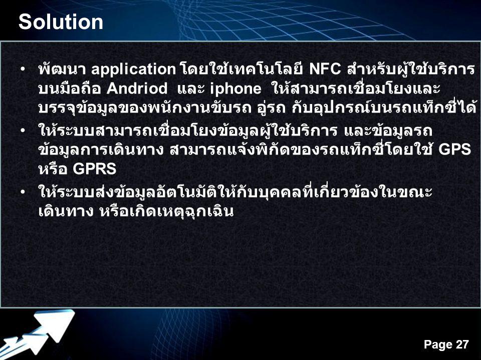 Powerpoint Templates Page 27 พัฒนา application โดยใช้เทคโนโลยี NFC สำหรับผู้ใช้บริการ บนมือถือ Andriod และ iphone ให้สามารถเชื่อมโยงและ บรรจุข้อมูลของพนักงานขับรถ อู่รถ กับอุปกรณ์บนรถแท็กซี่ได้ ให้ระบบสามารถเชื่อมโยงข้อมูลผู้ใช้บริการ และข้อมูลรถ ข้อมูลการเดินทาง สามารถแจ้งพิกัดของรถแท็กซี่โดยใช้ GPS หรือ GPRS ให้ระบบส่งข้อมูลอัตโนมัติให้กับบุคคลที่เกี่ยวข้องในขณะ เดินทาง หรือเกิดเหตุฉุกเฉิน Solution