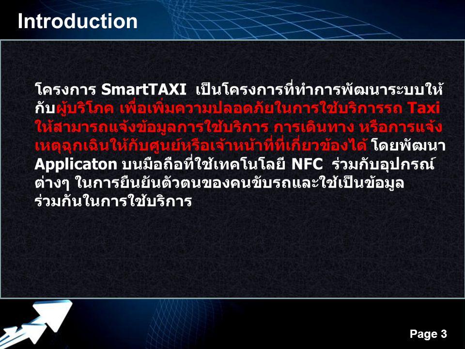 Powerpoint Templates Page 3 Introduction โครงการ SmartTAXI เป็นโครงการที่ทำการพัฒนาระบบให้ กับผู้บริโภค เพื่อเพิ่มความปลอดภัยในการใช้บริการรถ Taxi ให้สามารถแจ้งข้อมูลการใช้บริการ การเดินทาง หรือการแจ้ง เหตุฉุกเฉินให้กับศูนย์หรือเจ้าหน้าที่ที่เกี่ยวข้องได้ โดยพัฒนา Applicaton บนมือถือที่ใช้เทคโนโลยี NFC ร่วมกับอุปกรณ์ ต่างๆ ในการยืนยันตัวตนของคนขับรถและใช้เป็นข้อมูล ร่วมกันในการใช้บริการ