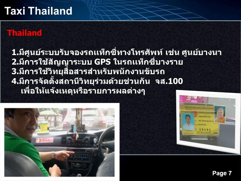 Powerpoint Templates Page 7 Taxi Thailand Thailand 1.มีศูนย์ระบบรับจองรถเเท็กซี่ทางโทรศัพท์ เช่น ศูนย์บางนา 2.มีการใช้สัญญาระบบ GPS ในรถเเท็กซี่บางราย 3.มีการใช้วิทยุสื่อสารสำหรับพนักงานขับรถ 4.มีการจัดตั้งสถานีวิทยุร่วมด้วยช่วนกัน จส.100 เพื่อให้แจ้งเหตุหรือรายการผลต่างๆ