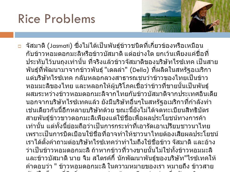 Rice Problems  จัสมาติ (Jasmati) ซึ่งไม่ได้เป็นพันธุ์ข้าวชนิดที่เกี่ยวข้องหรือเหมือน กับข้าวหอมดอกมะลิหรือข้าวบัสมาติ แต่อย่างใด ยกเว้นเพียงแค่ชื่อที