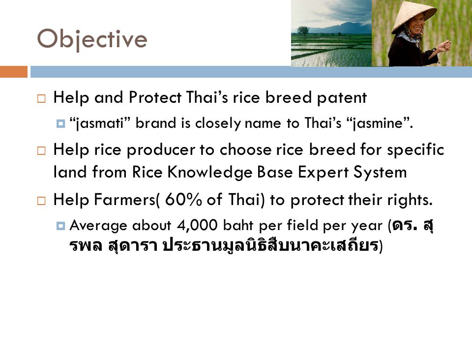 "Objective  Help and Protect Thai's rice breed patent  ""jasmati"" brand is closely name to Thai's ""jasmine"".  Help rice producer to choose rice breed"