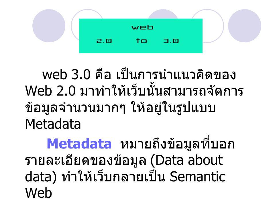 web 3.0 คือ เป็นการนำแนวคิดของ Web 2.0 มาทำให้เว็บนั้นสามารถจัดการ ข้อมูลจำนวนมากๆ ให้อยู่ในรูปแบบ Metadata Metadata หมายถึงข้อมูลที่บอก รายละเอียดของ