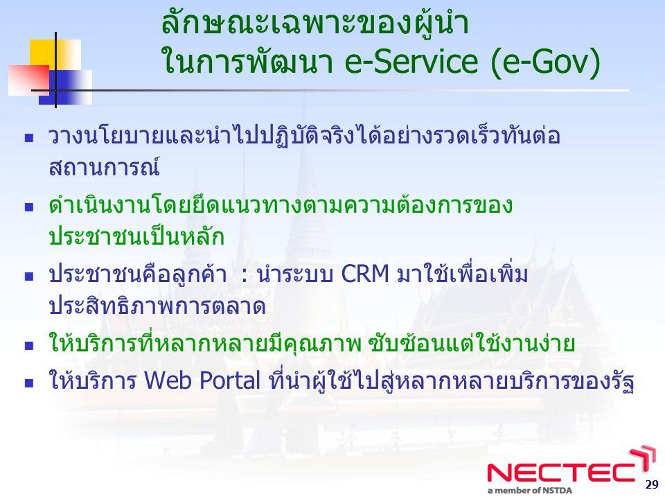 29 ลักษณะเฉพาะของผู้นำ ในการพัฒนา e-Service (e-Gov) วางนโยบายและนำไปปฏิบัติจริงได้อย่างรวดเร็วทันต่อ สถานการณ์ ดำเนินงานโดยยึดแนวทางตามความต้องการของ ประชาชนเป็นหลัก ประชาชนคือลูกค้า : นำระบบ CRM มาใช้เพื่อเพิ่ม ประสิทธิภาพการตลาด ให้บริการที่หลากหลายมีคุณภาพ ซับซ้อนแต่ใช้งานง่าย ให้บริการ Web Portal ที่นำผู้ใช้ไปสู่หลากหลายบริการของรัฐ