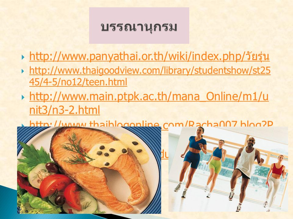  http://www.panyathai.or.th/wiki/index.php/ วัยรุ่น http://www.panyathai.or.th/wiki/index.php/ วัยรุ่น  http://www.thaigoodview.com/library/studentshow/st25 45/4-5/no12/teen.html http://www.thaigoodview.com/library/studentshow/st25 45/4-5/no12/teen.html  http://www.main.ptpk.ac.th/mana_Online/m1/u nit3/n3-2.html http://www.main.ptpk.ac.th/mana_Online/m1/u nit3/n3-2.html  http://www.thaiblogonline.com/Racha007.blog?P ostID=14597 http://www.thaiblogonline.com/Racha007.blog?P ostID=14597  http://www.nmt.ac.th/product/web/1/e8.htm http://www.nmt.ac.th/product/web/1/e8.htm