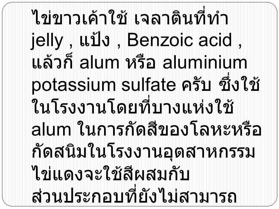 ไข่ขาวเค้าใช้ เจลาตินที่ทำ jelly, แป้ง, Benzoic acid, แล้วก็ alum หรือ aluminium potassium sulfate ครับ ซึ่งใช้ ในโรงงานโดยที่บางแห่งใช้ alum ในการกัด