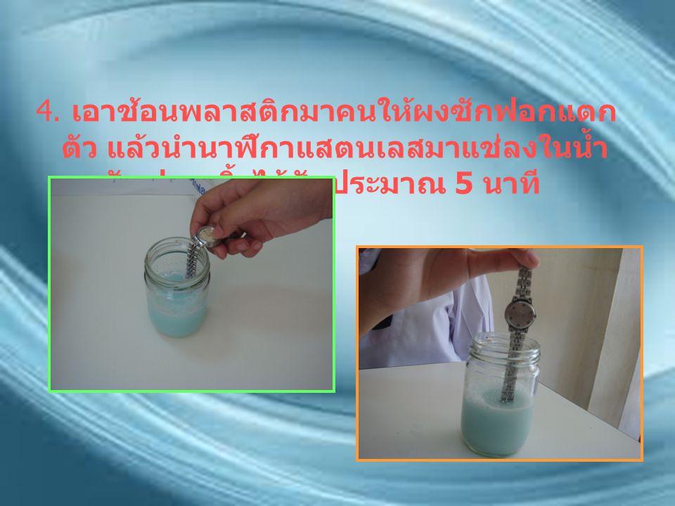 4. เอาช้อนพลาสติกมาคนให้ผงซักฟอกแตก ตัว แล้วนำนาฬิกาแสตนเลสมาแช่ลงในน้ำ ผงซักฟอก ทิ้งไว้ซักประมาณ 5 นาที