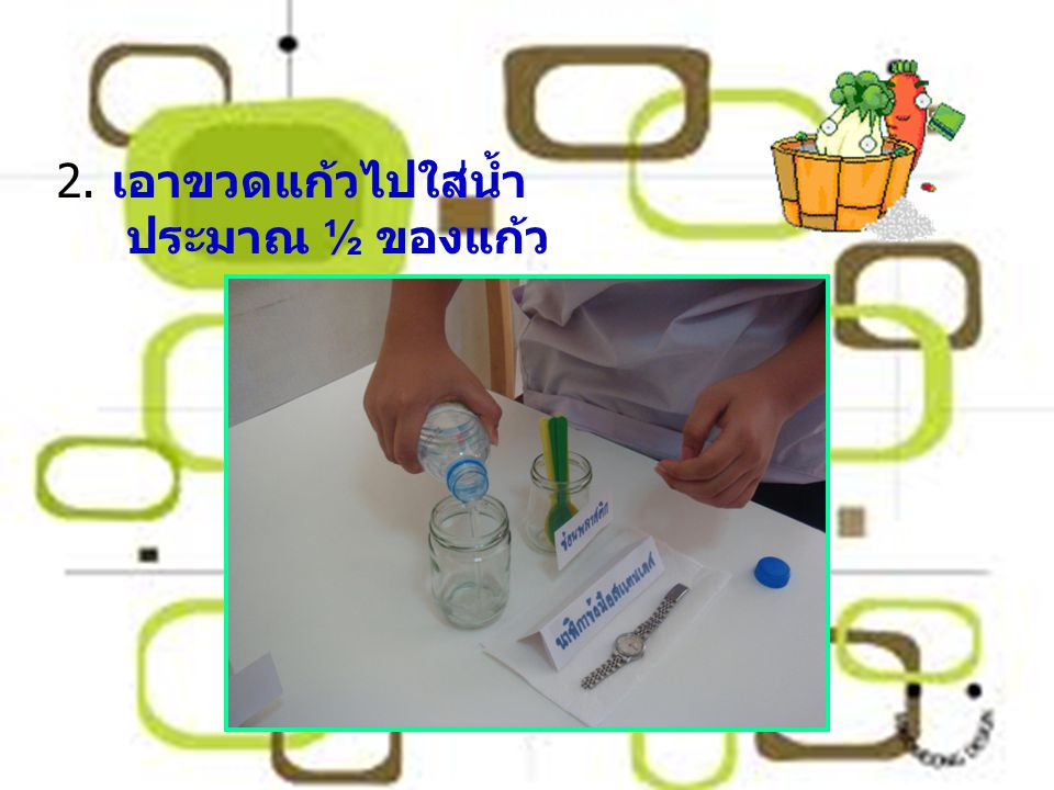 2. เอาขวดแก้วไปใส่น้ำ ประมาณ ½ ของแก้ว