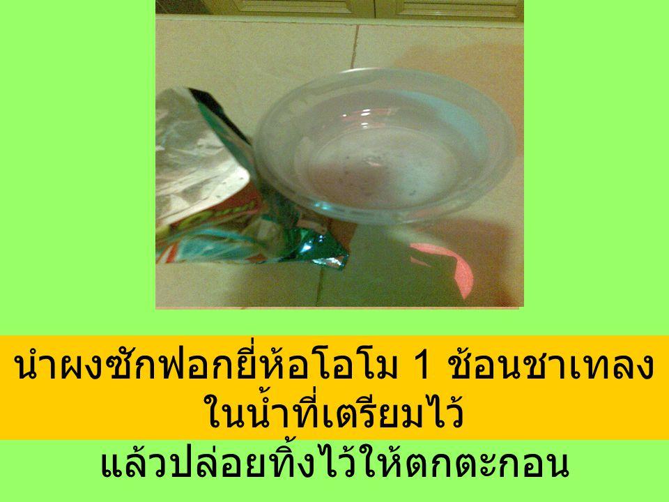 นำผงซักฟอกยี่ห้อโอโม 1 ช้อนชาเทลง ในน้ำที่เตรียมไว้ แล้วปล่อยทิ้งไว้ให้ตกตะกอน