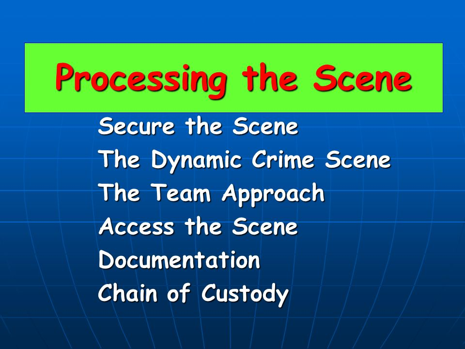 Processing the Scene Secure the Scene The Dynamic Crime Scene The Team Approach Access the Scene Documentation Chain of Custody