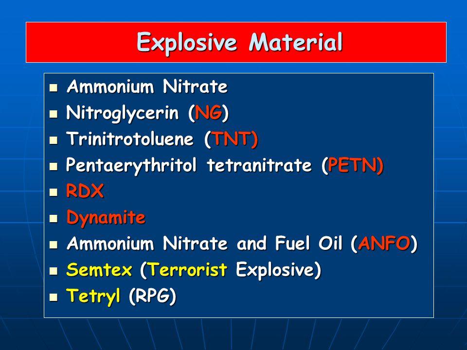 Explosive Material Explosive Material Ammonium Nitrate Ammonium Nitrate Nitroglycerin (NG) Nitroglycerin (NG) Trinitrotoluene (TNT) Trinitrotoluene (TNT) Pentaerythritol tetranitrate (PETN) Pentaerythritol tetranitrate (PETN) RDX RDX Dynamite Dynamite Ammonium Nitrate and Fuel Oil (ANFO) Ammonium Nitrate and Fuel Oil (ANFO) Semtex (Terrorist Explosive) Semtex (Terrorist Explosive) Tetryl (RPG) Tetryl (RPG)