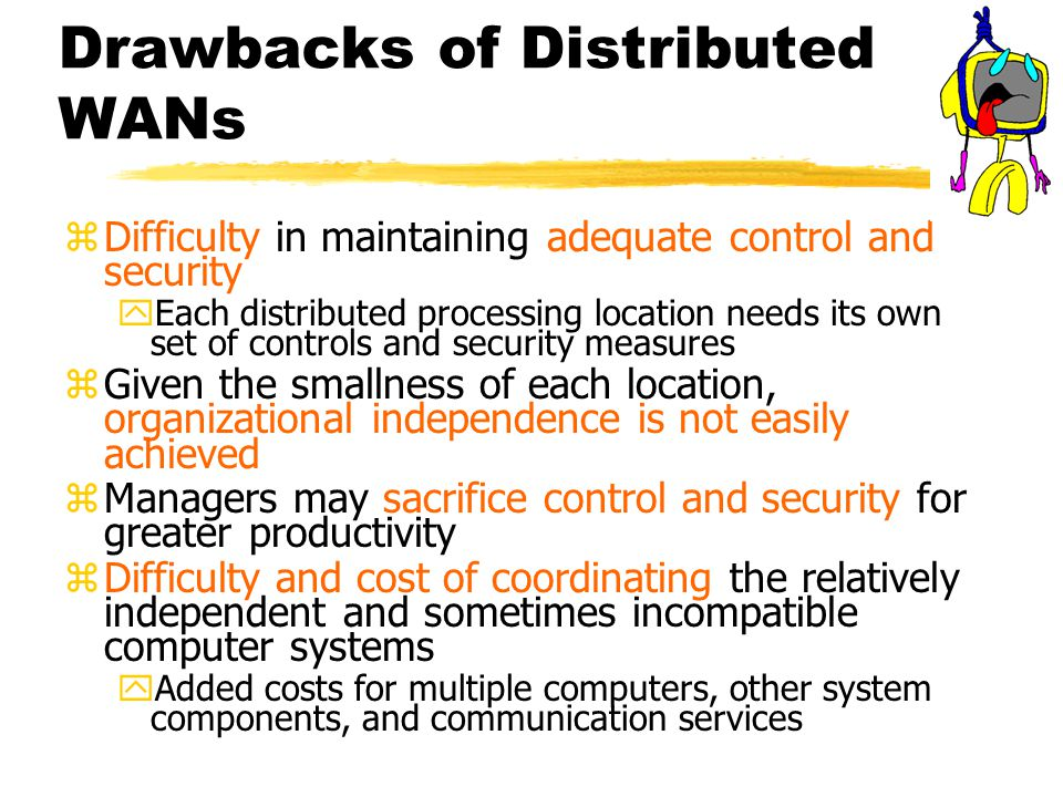 Drawbacks of Distributed WANs zDifficulty in maintaining adequate control and security yEach distributed processing location needs its own set of controls and security measures zGiven the smallness of each location, organizational independence is not easily achieved zManagers may sacrifice control and security for greater productivity zDifficulty and cost of coordinating the relatively independent and sometimes incompatible computer systems yAdded costs for multiple computers, other system components, and communication services