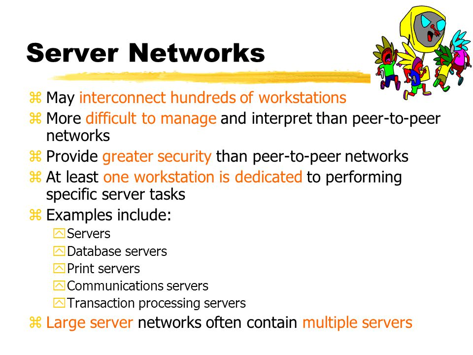 Server Networks zMay interconnect hundreds of workstations zMore difficult to manage and interpret than peer-to-peer networks zProvide greater security than peer-to-peer networks zAt least one workstation is dedicated to performing specific server tasks zExamples include: yServers yDatabase servers yPrint servers yCommunications servers yTransaction processing servers zLarge server networks often contain multiple servers