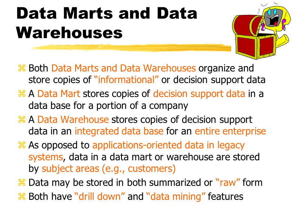 Data Marts and Data Warehouses zBoth Data Marts and Data Warehouses organize and store copies of informational or decision support data zA Data Mart stores copies of decision support data in a data base for a portion of a company zA Data Warehouse stores copies of decision support data in an integrated data base for an entire enterprise zAs opposed to applications-oriented data in legacy systems, data in a data mart or warehouse are stored by subject areas (e.g., customers) zData may be stored in both summarized or raw form zBoth have drill down and data mining features