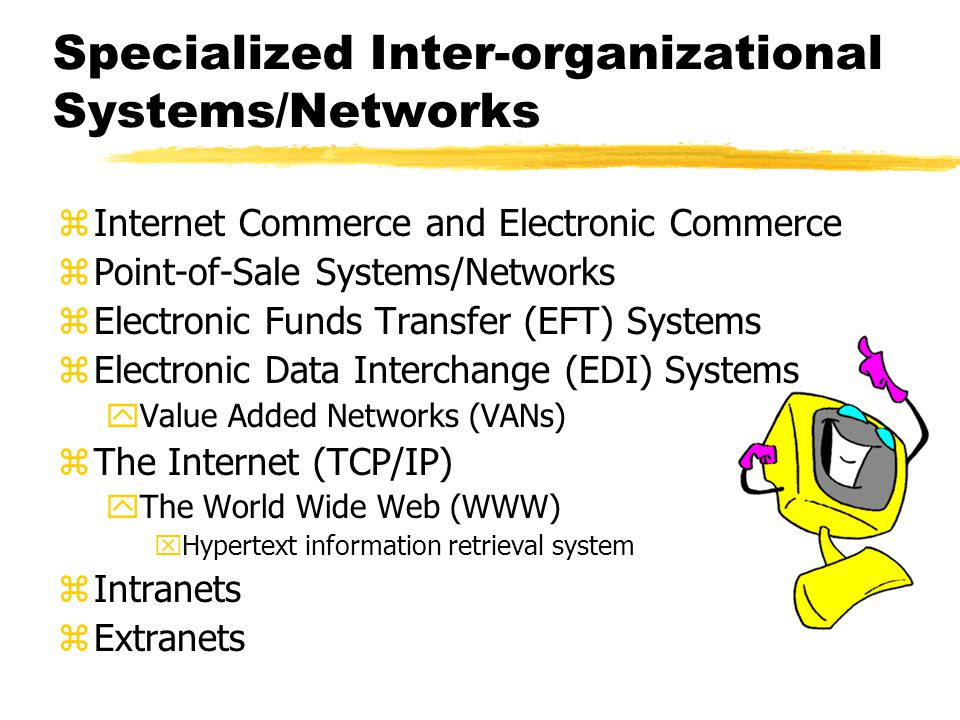 Specialized Inter-organizational Systems/Networks zInternet Commerce and Electronic Commerce zPoint-of-Sale Systems/Networks zElectronic Funds Transfer (EFT) Systems zElectronic Data Interchange (EDI) Systems yValue Added Networks (VANs) zThe Internet (TCP/IP) yThe World Wide Web (WWW) xHypertext information retrieval system zIntranets zExtranets