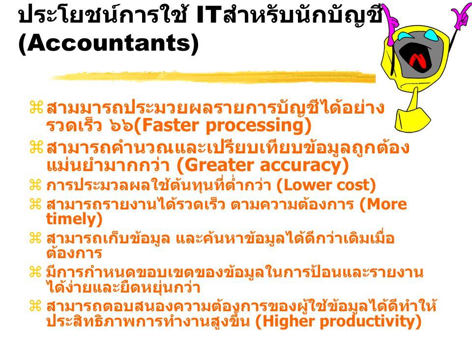 ประโยชน์การใช้ IT สำหรับนักบัญชี (Accountants) zสามมารถประมวยผลรายการบัญชีได้อย่าง รวดเร็ว ๖๖(Faster processing) zสามารถคำนวณและเปรียบเทียบข้อมูลถูกต้อง แม่นยำมากกว่า (Greater accuracy) zการประมวลผลใช้ต้นทุนที่ต่ำกว่า (Lower cost) zสามารถรายงานได้รวดเร็ว ตามความต้องการ (More timely) zสามารถเก็บข้อมูล และค้นหาข้อมูลได้ดีกว่าเดิมเมื่อ ต้องการ zมีการกำหนดขอบเขตของข้อมูลในการป้อนและรายงาน ได้ง่ายและยืดหยุ่นกว่า zสามารถตอบสนองความต้องการของผู้ใช้ข้อมูลได้ดีทำให้ ประสิทธิภาพการทำงานสูงขึ้น (Higher productivity)