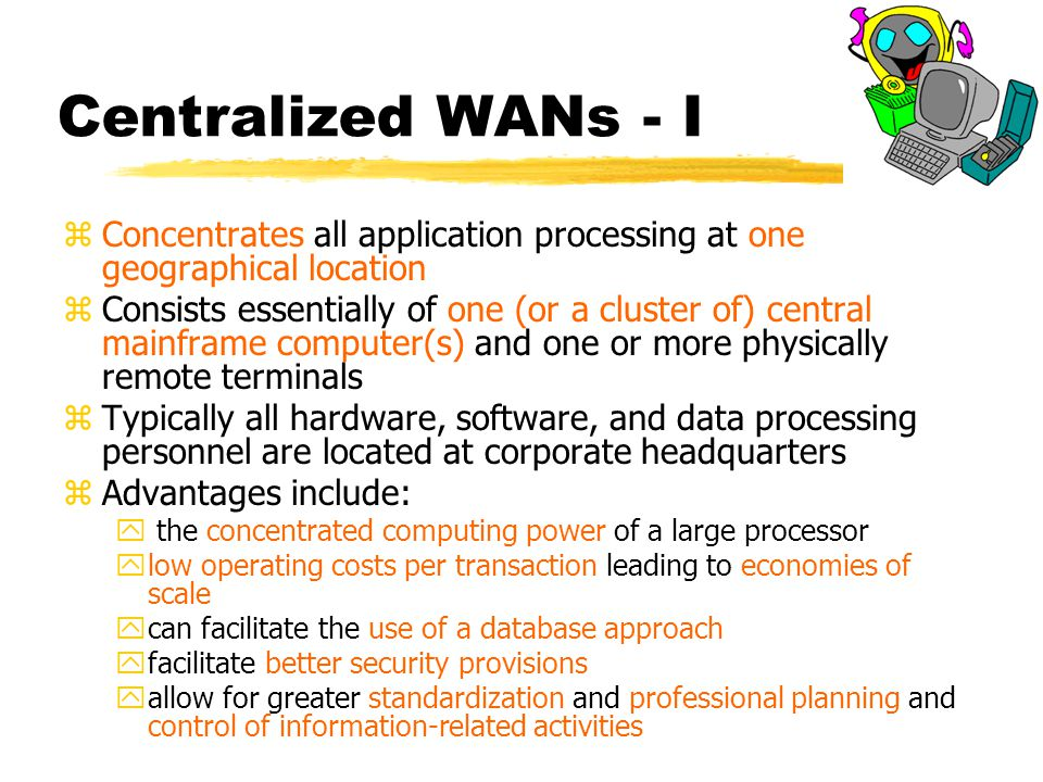 Centralized WANs - I zConcentrates all application processing at one geographical location zConsists essentially of one (or a cluster of) central mainframe computer(s) and one or more physically remote terminals zTypically all hardware, software, and data processing personnel are located at corporate headquarters zAdvantages include: y the concentrated computing power of a large processor ylow operating costs per transaction leading to economies of scale ycan facilitate the use of a database approach yfacilitate better security provisions yallow for greater standardization and professional planning and control of information-related activities