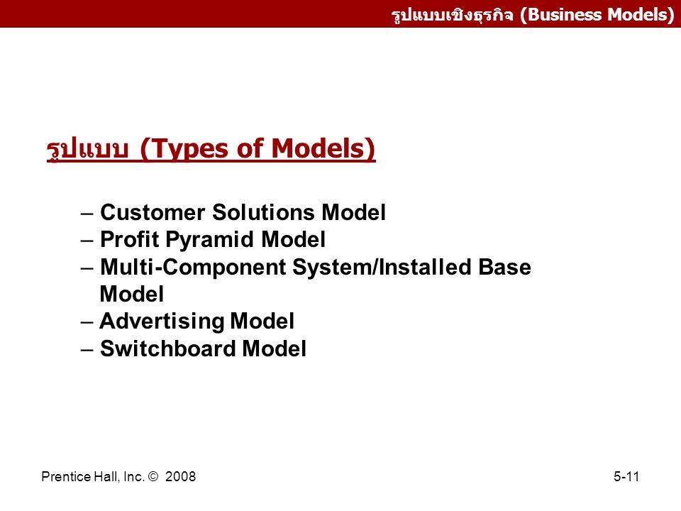 Prentice Hall, Inc. © 20085-11 รูปแบบเชิงธุรกิจ (Business Models) รูปแบบ (Types of Models) – Customer Solutions Model – Profit Pyramid Model – Multi-C