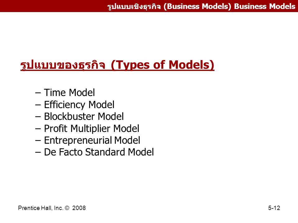 Prentice Hall, Inc. © 20085-12 รูปแบบเชิงธุรกิจ (Business Models) Business Models รูปแบบของธุรกิจ (Types of Models) – Time Model – Efficiency Model –