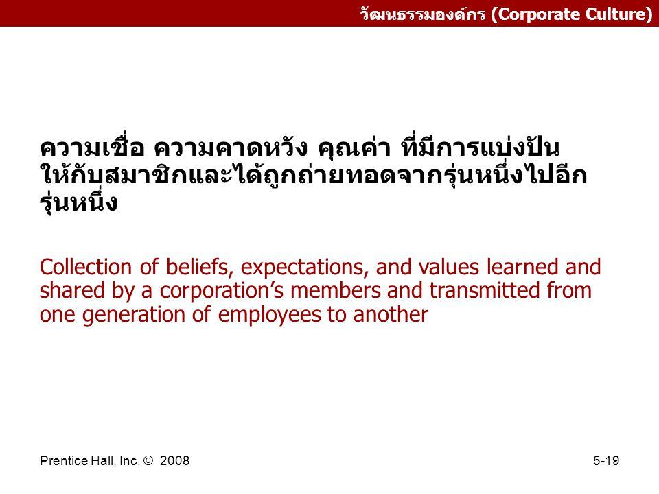 Prentice Hall, Inc. © 20085-19 วัฒนธรรมองค์กร (Corporate Culture) ความเชื่อ ความคาดหวัง คุณค่า ที่มีการแบ่งปัน ให้กับสมาชิกและได้ถูกถ่ายทอดจากรุ่นหนึ่