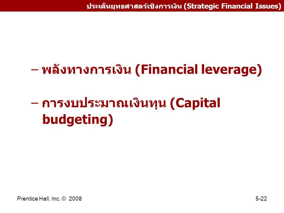 Prentice Hall, Inc. © 20085-22 ประเด็นยุทธศาสตร์เชิงการเงิน (Strategic Financial Issues) – พลังทางการเงิน (Financial leverage) – การงบประมาณเงินทุน (C