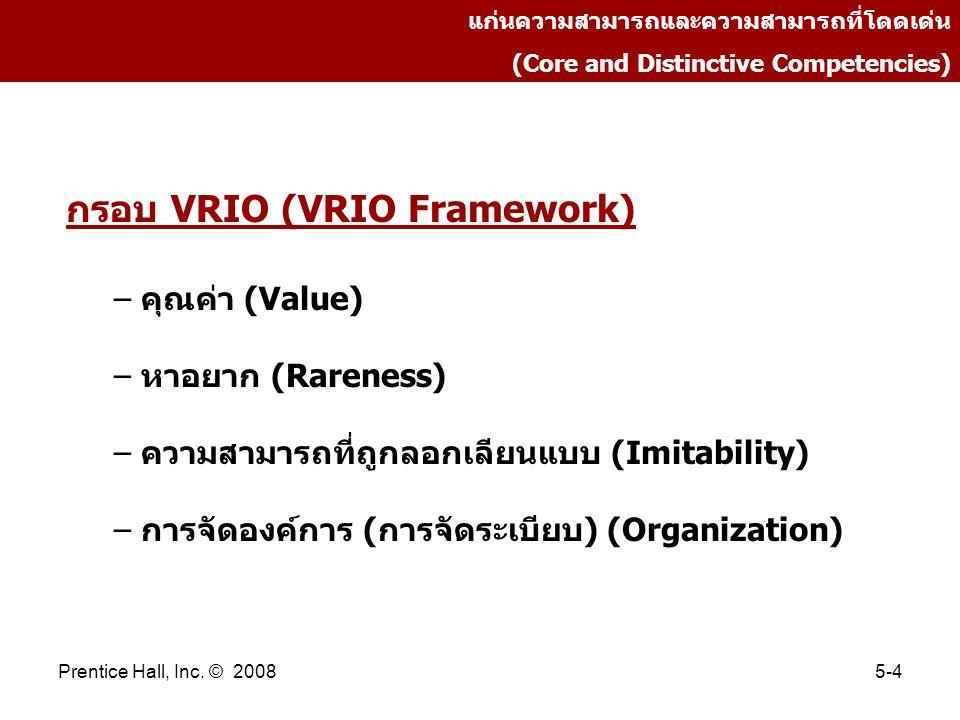 Prentice Hall, Inc. © 20085-4 แก่นความสามารถและความสามารถที่โดดเด่น (Core and Distinctive Competencies) กรอบ VRIO (VRIO Framework) – คุณค่า (Value) –